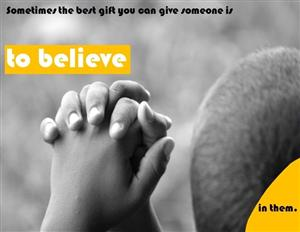 Sometimes the best gift you can give someone is to believe in them.