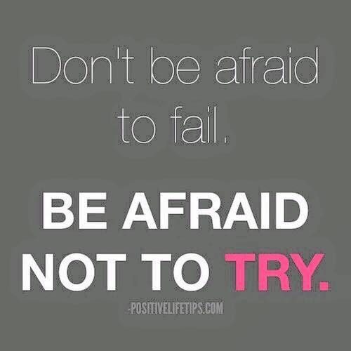 Don't be afriad to fail, be afraid not to try