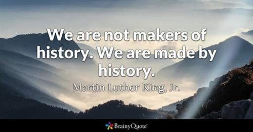 """We are not makers of history. We are made by history."" -Martin Luther King, Jr."