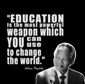 Remember...... Education is the most powerful weapon which you can use to change the world. ~ Nelson Mandela